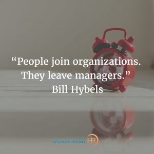 "People Join organizations they leave managers."" Bill Hybels"