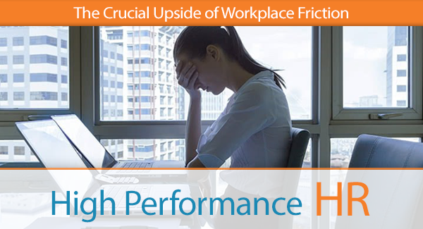 The Crucial Upside of Workplace Friction In HIS Name HR LLC